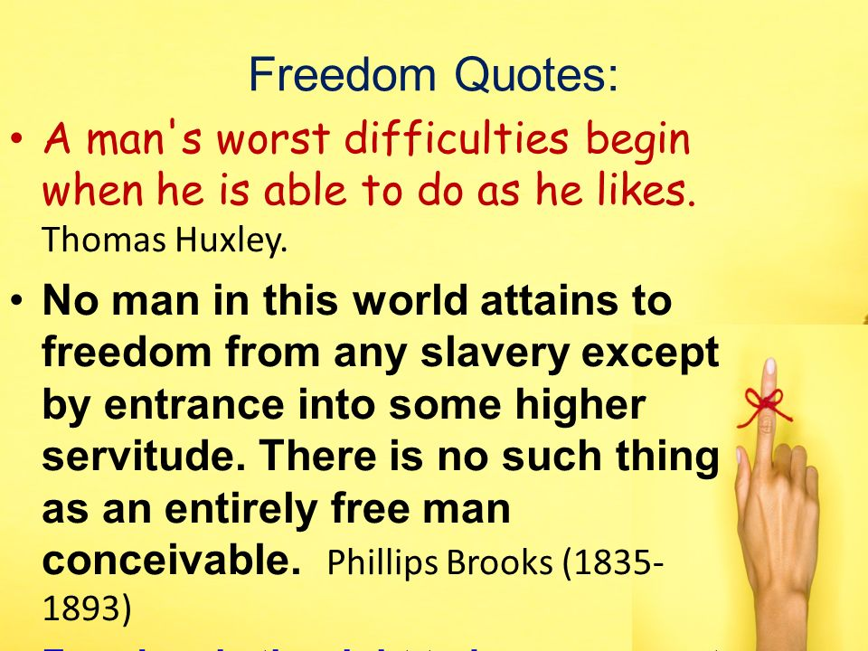 Freedom Quotes: A man's worst difficulties begin when he is able to do as he likes. Thomas Huxley. No man in this world attains to freedom from any sl