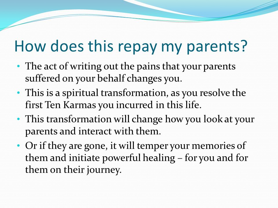 How does this repay my parents? The act of writing out the pains that your parents suffered on your behalf changes you. This is a spiritual transforma