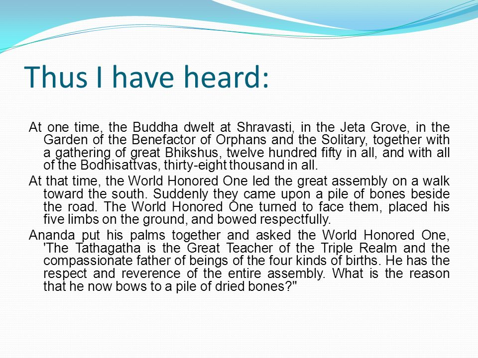 Thus I have heard: At one time, the Buddha dwelt at Shravasti, in the Jeta Grove, in the Garden of the Benefactor of Orphans and the Solitary, togethe