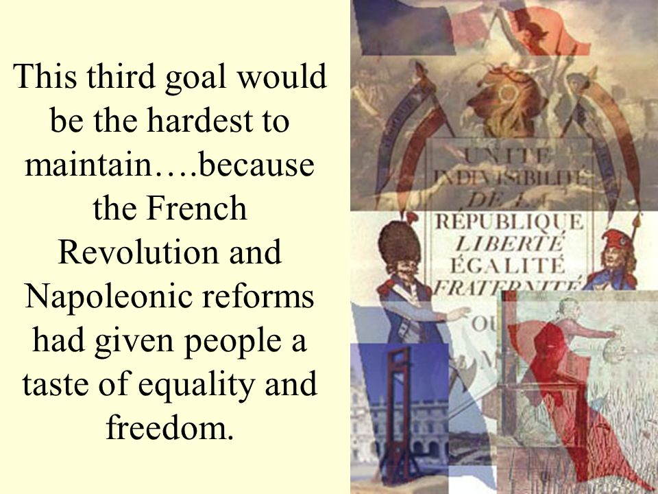 This third goal would be the hardest to maintain….because the French Revolution and Napoleonic reforms had given people a taste of equality and freedo