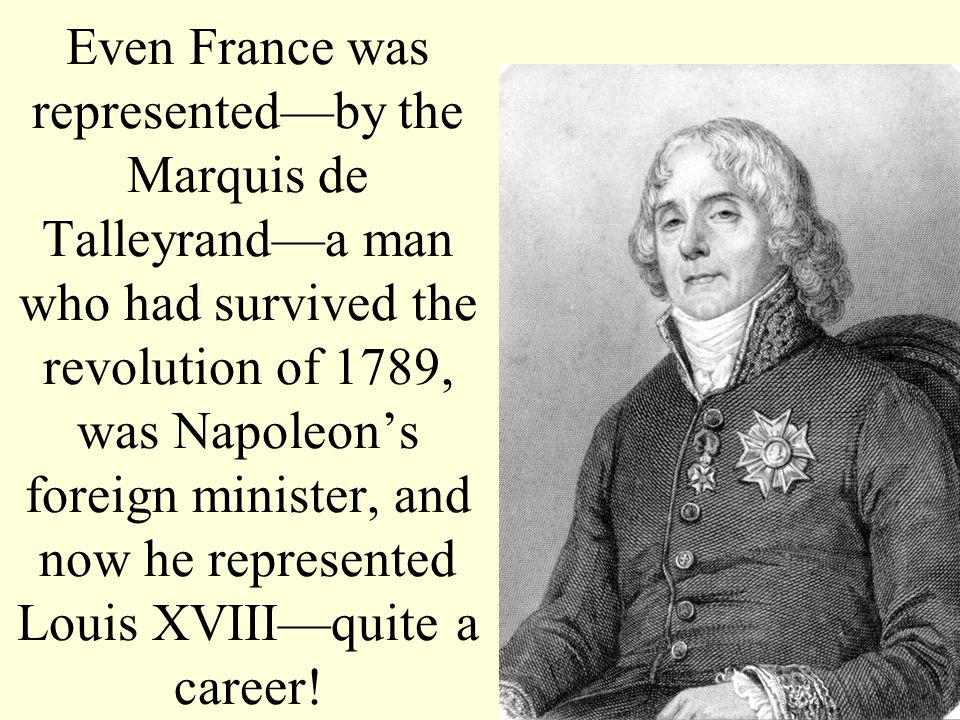 Even France was representedby the Marquis de Talleyranda man who had survived the revolution of 1789, was Napoleons foreign minister, and now he repre