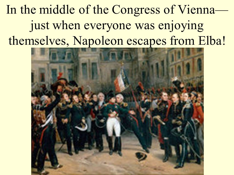 In the middle of the Congress of Vienna just when everyone was enjoying themselves, Napoleon escapes from Elba!