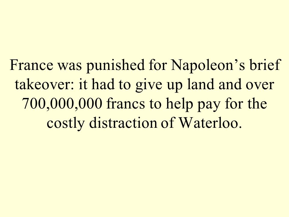 France was punished for Napoleons brief takeover: it had to give up land and over 700,000,000 francs to help pay for the costly distraction of Waterlo