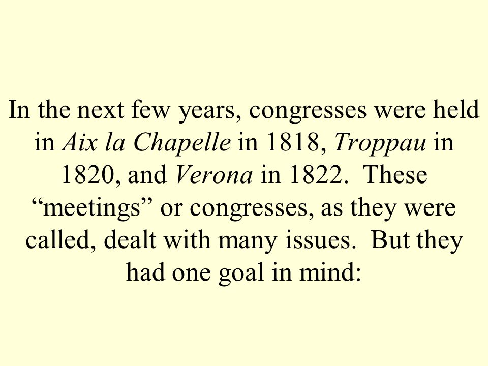 In the next few years, congresses were held in Aix la Chapelle in 1818, Troppau in 1820, and Verona in 1822. These meetings or congresses, as they wer