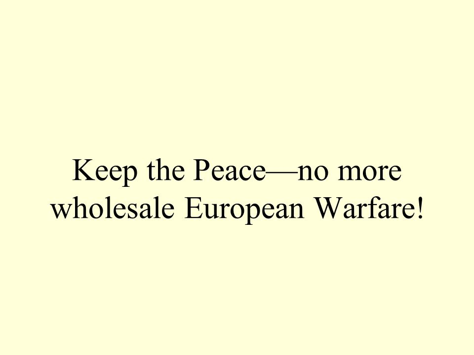 Keep the Peaceno more wholesale European Warfare!