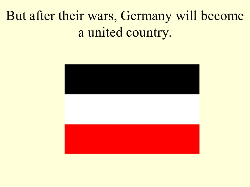 But after their wars, Germany will become a united country.