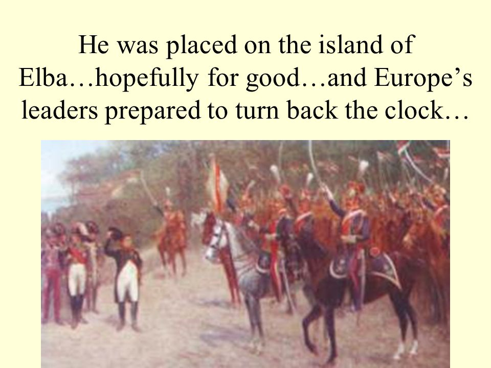 He was placed on the island of Elba…hopefully for good…and Europes leaders prepared to turn back the clock…
