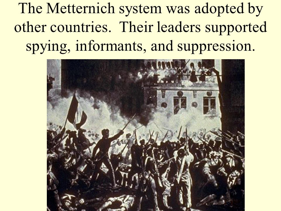 The Metternich system was adopted by other countries. Their leaders supported spying, informants, and suppression.
