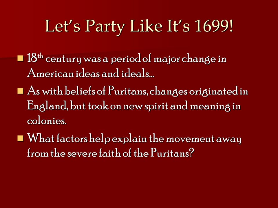 Lets Party Like Its 1699! 18 th century was a period of major change in American ideas and ideals… 18 th century was a period of major change in Ameri