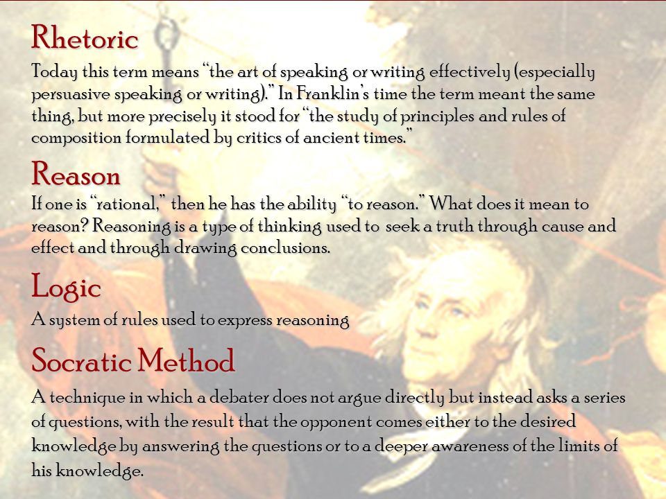 Rhetoric Today this term means the art of speaking or writing effectively (especially persuasive speaking or writing). In Franklins time the term mean