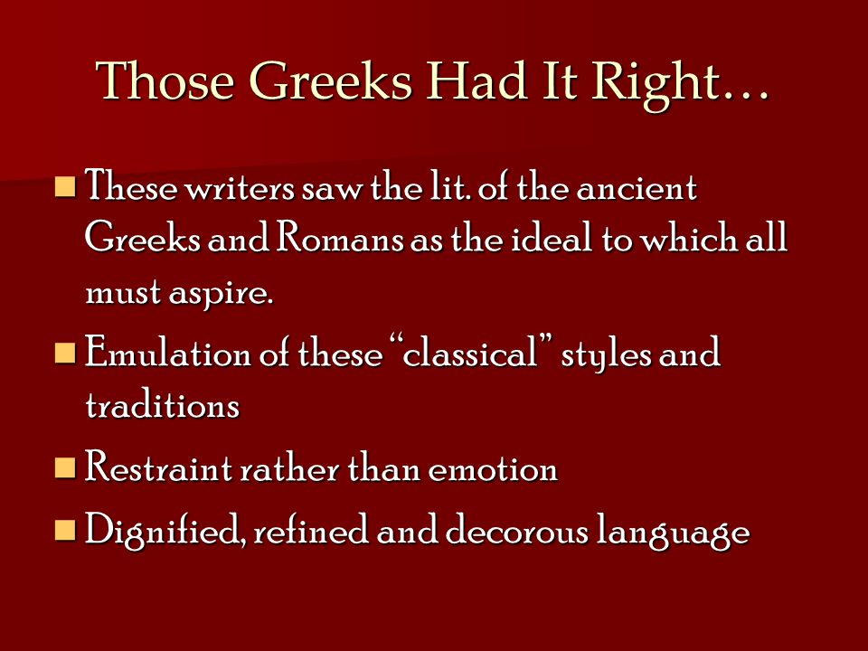 Those Greeks Had It Right… These writers saw the lit. of the ancient Greeks and Romans as the ideal to which all must aspire. These writers saw the li