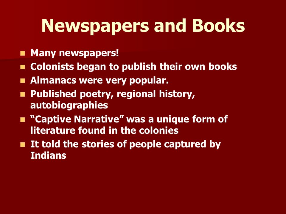 Newspapers and Books Many newspapers! Colonists began to publish their own books Almanacs were very popular. Published poetry, regional history, autob