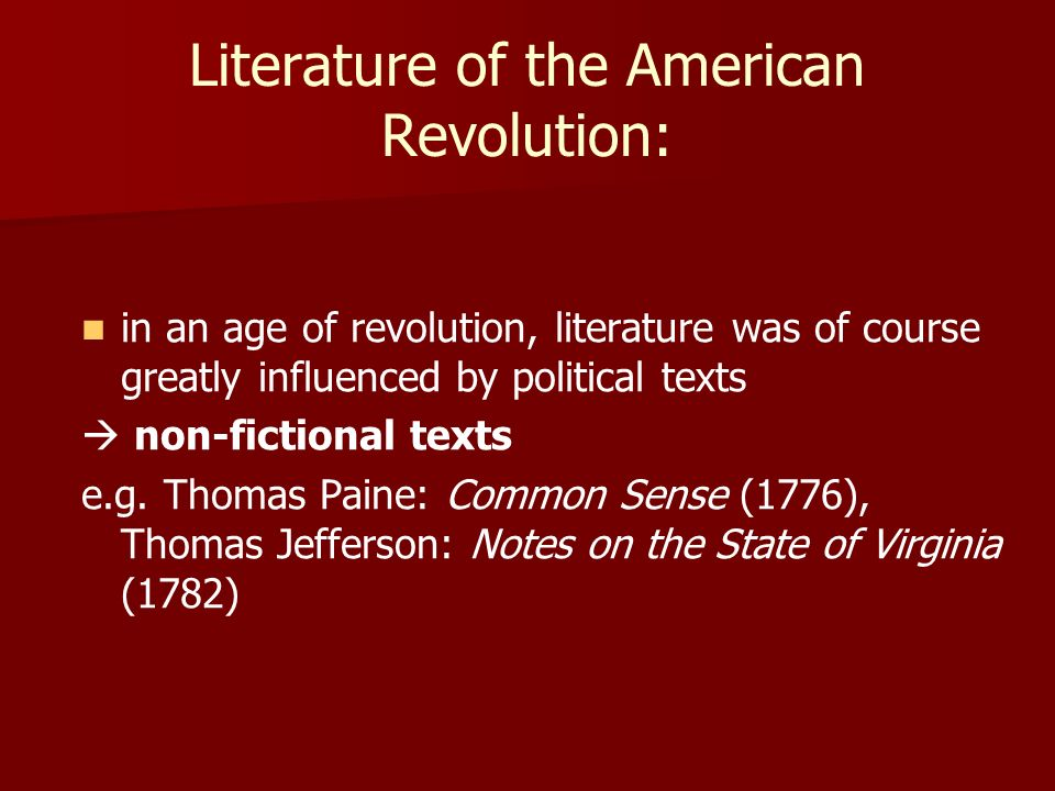 Literature of the American Revolution: in an age of revolution, literature was of course greatly influenced by political texts non-fictional texts e.g