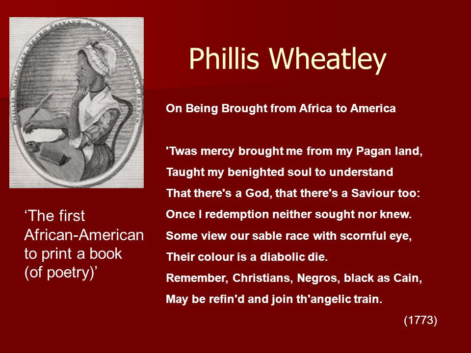 Phillis Wheatley On Being Brought from Africa to America 'Twas mercy brought me from my Pagan land, Taught my benighted soul to understand That there'
