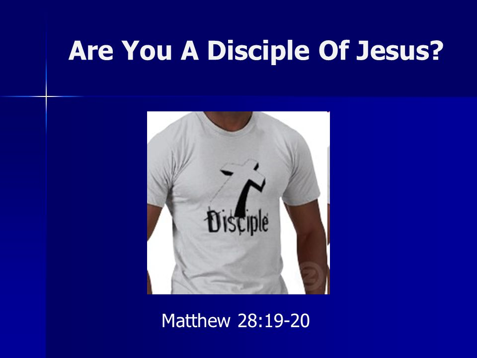 Are You A Disciple Of Jesus? Matthew 28:19-20
