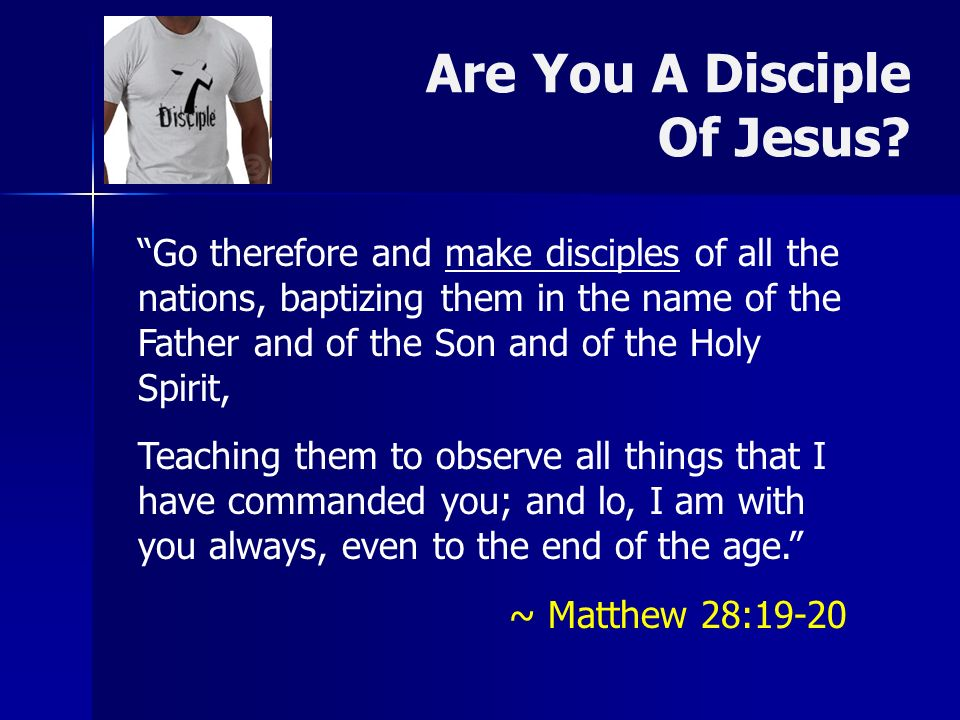Are You A Disciple Of Jesus? Go therefore and make disciples of all the nations, baptizing them in the name of the Father and of the Son and of the Ho