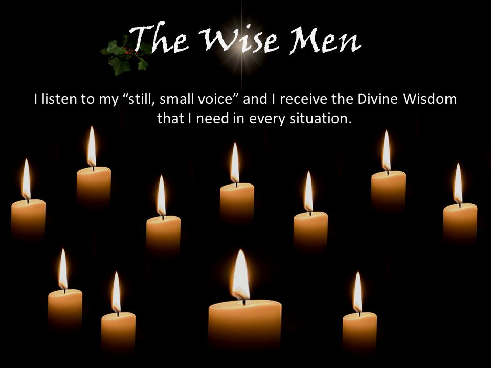 The Wise Men I listen to my still, small voice and I receive the Divine Wisdom that I need in every situation.