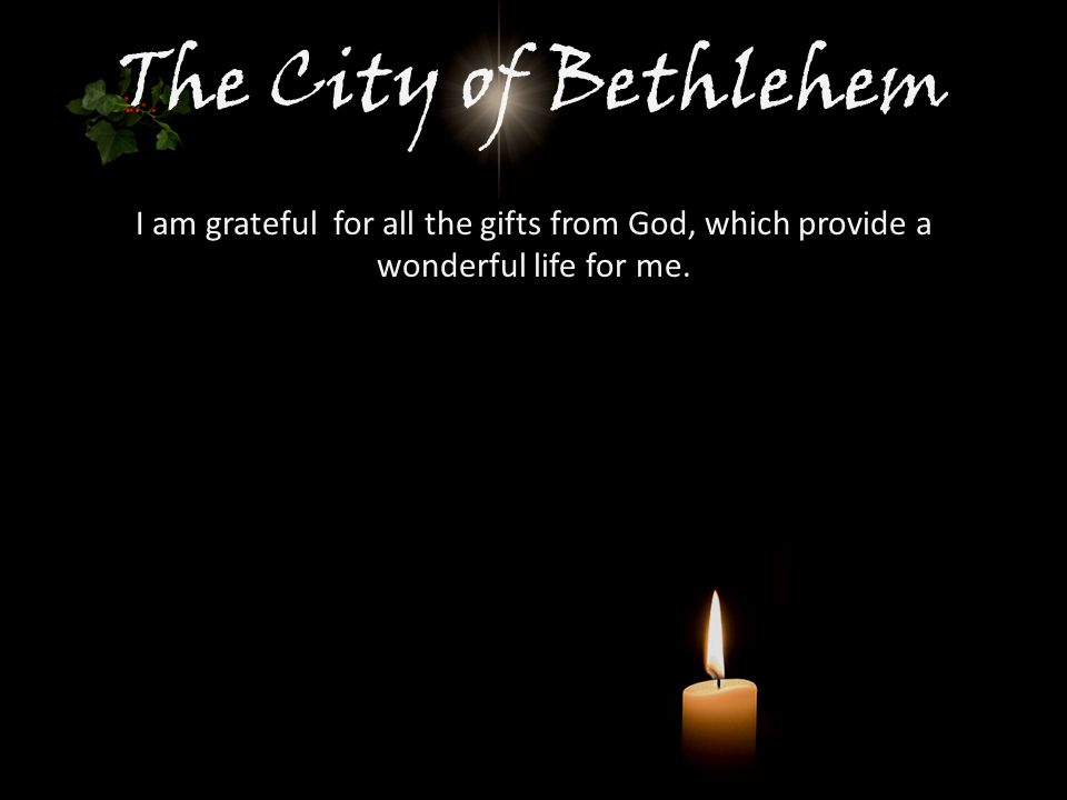 The City of Bethlehem I am grateful for all the gifts from God, which provide a wonderful life for me.