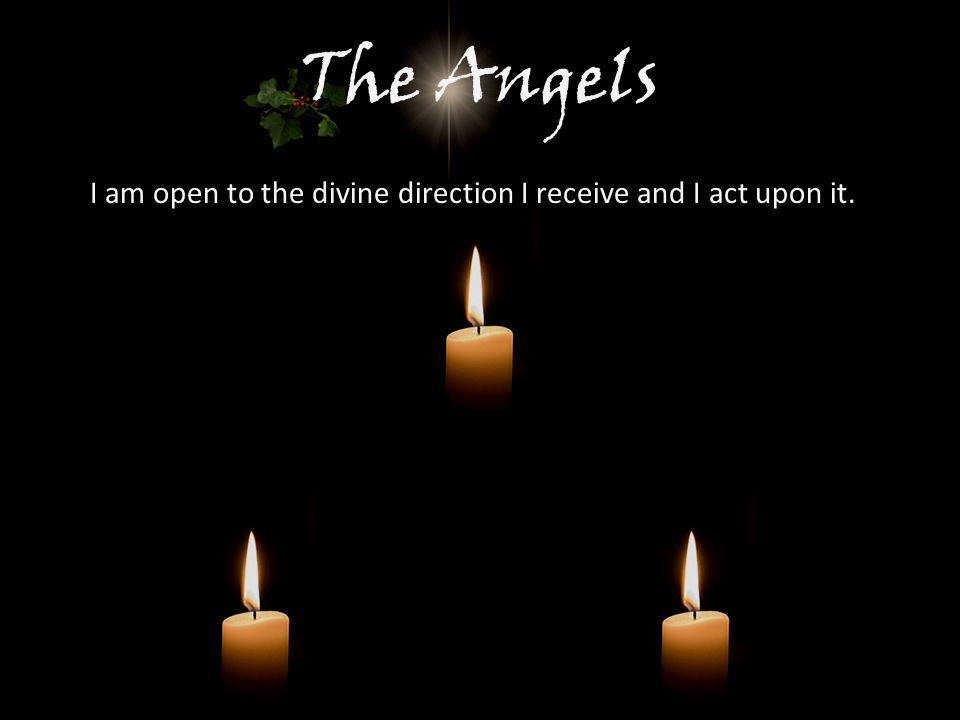 The Angels I am open to the divine direction I receive and I act upon it.