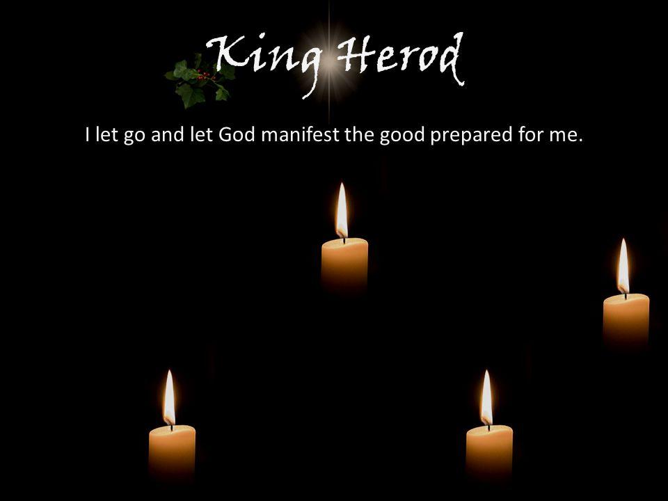 King Herod I let go and let God manifest the good prepared for me.