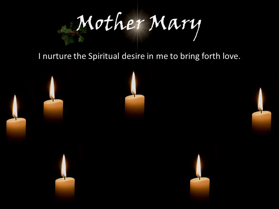 Mother Mary I nurture the Spiritual desire in me to bring forth love.