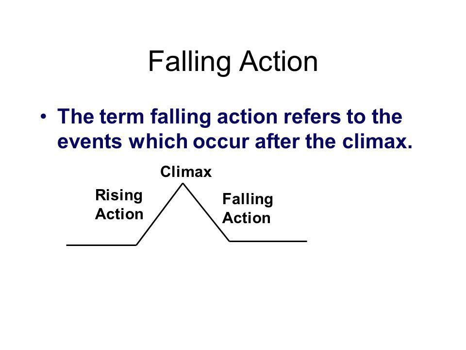 Falling Action The term falling action refers to the events which occur after the climax. Rising Action Falling Action Climax