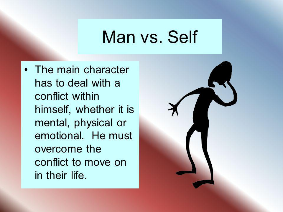 Man vs. Self The main character has to deal with a conflict within himself, whether it is mental, physical or emotional. He must overcome the conflict