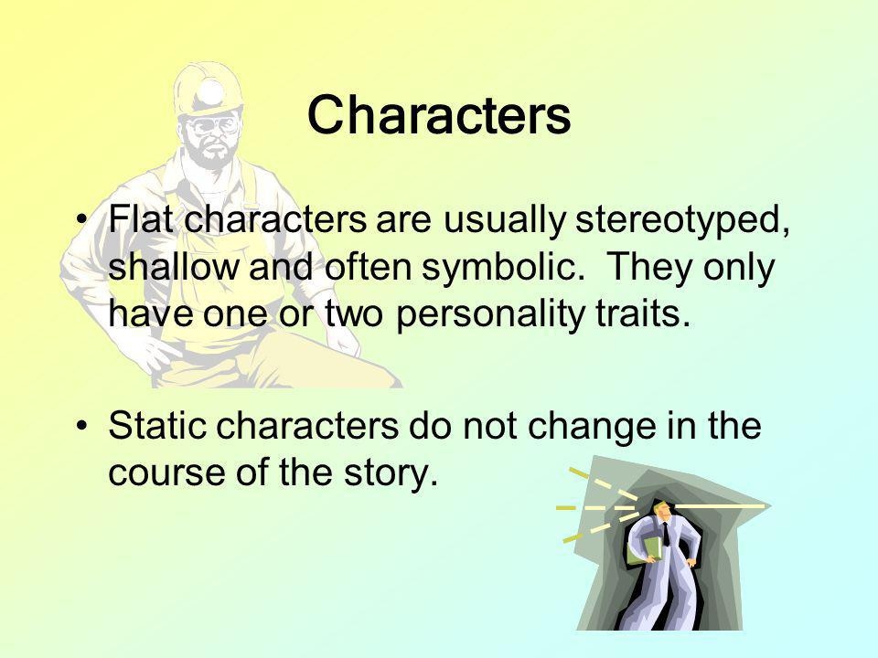 Characters Flat characters are usually stereotyped, shallow and often symbolic. They only have one or two personality traits. Static characters do not