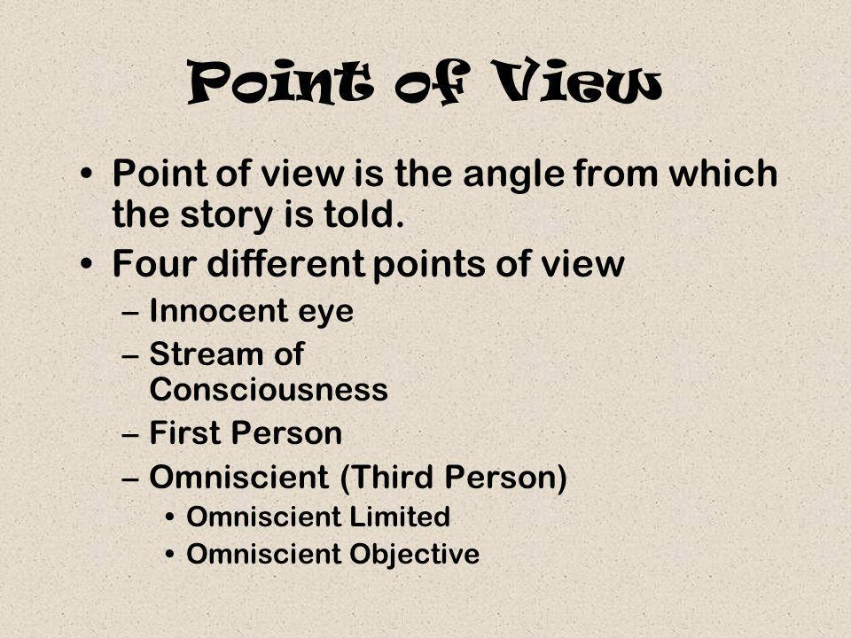 Point of View Point of view is the angle from which the story is told. Four different points of view –Innocent eye –Stream of Consciousness –First Per