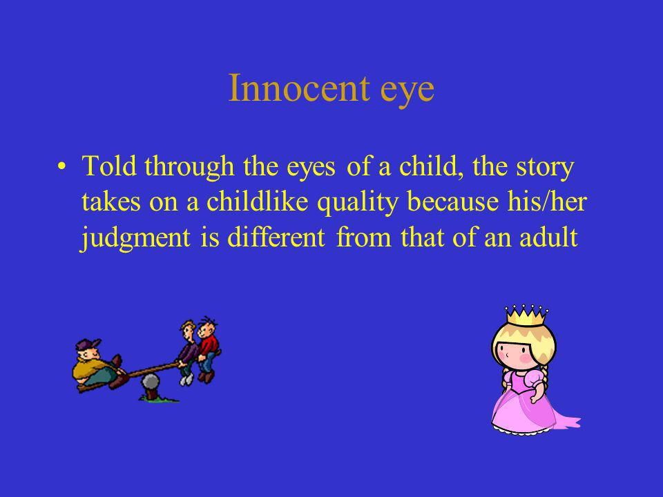 Innocent eye Told through the eyes of a child, the story takes on a childlike quality because his/her judgment is different from that of an adult