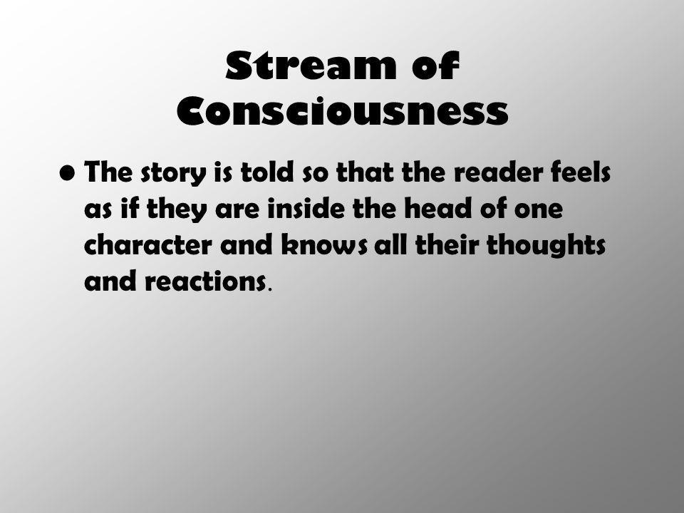 Stream of Consciousness The story is told so that the reader feels as if they are inside the head of one character and knows all their thoughts and re