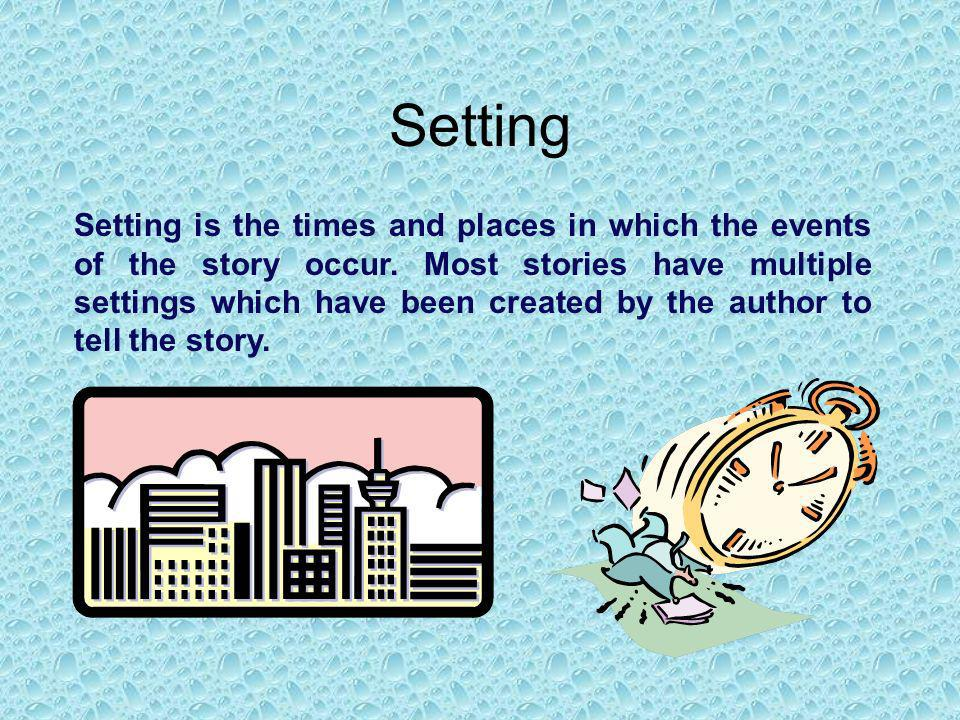 Setting Setting is the times and places in which the events of the story occur. Most stories have multiple settings which have been created by the aut