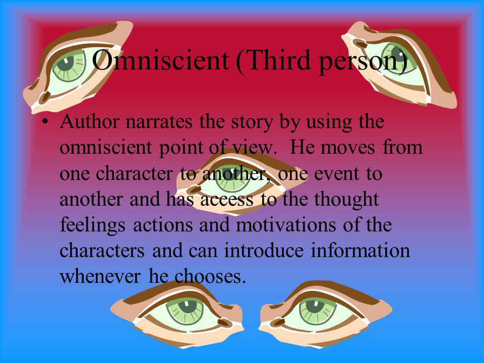 Omniscient (Third person) Author narrates the story by using the omniscient point of view. He moves from one character to another, one event to anothe