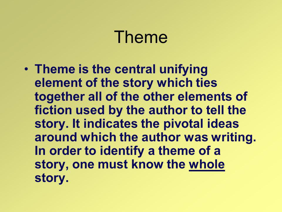 Theme Theme is the central unifying element of the story which ties together all of the other elements of fiction used by the author to tell the story