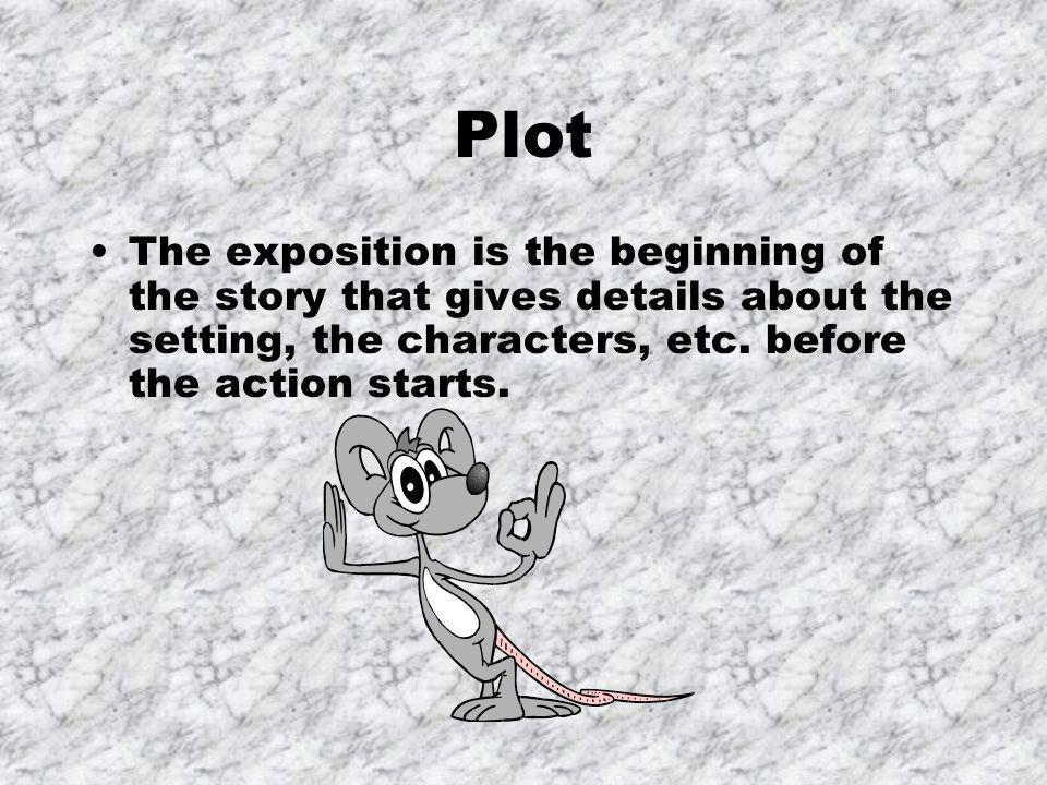 Plot The exposition is the beginning of the story that gives details about the setting, the characters, etc. before the action starts.