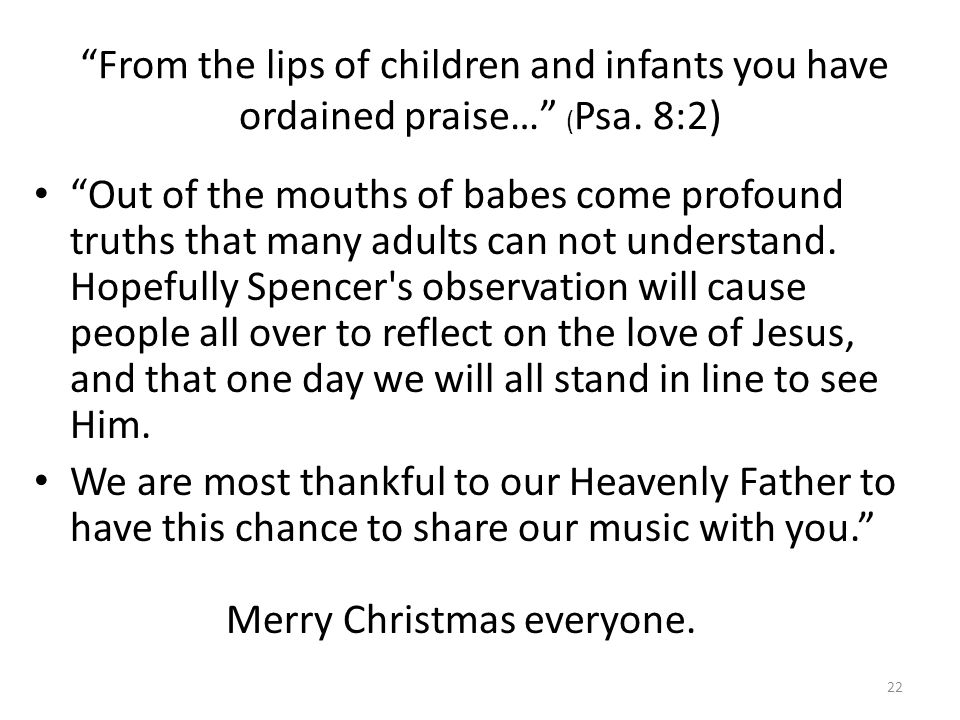 From the lips of children and infants you have ordained praise… ( Psa. 8:2) Out of the mouths of babes come profound truths that many adults can not u