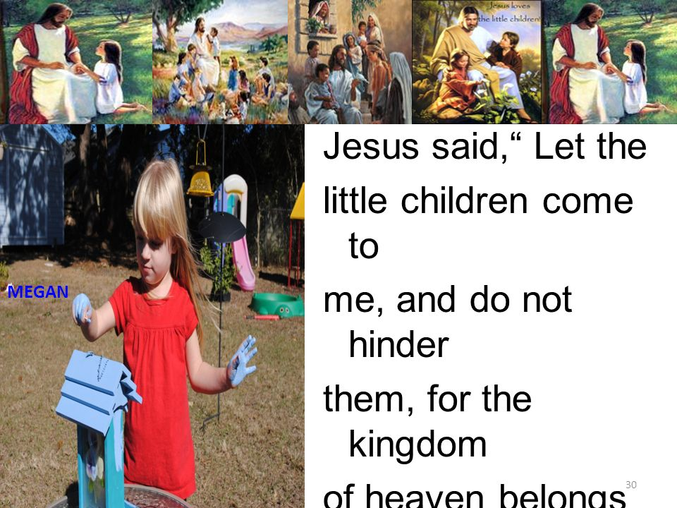 Jesus said, Let the little children come to me, and do not hinder them, for the kingdom of heaven belongs to such as these. Matthew 19:14 30 MEGAN