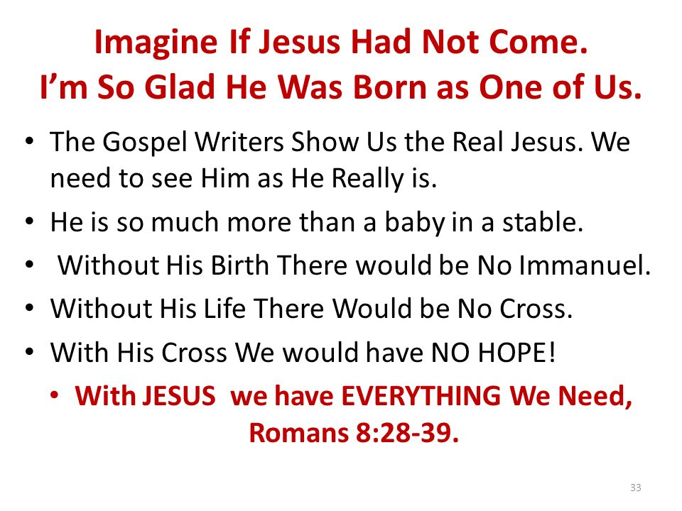Imagine If Jesus Had Not Come. Im So Glad He Was Born as One of Us. The Gospel Writers Show Us the Real Jesus. We need to see Him as He Really is. He