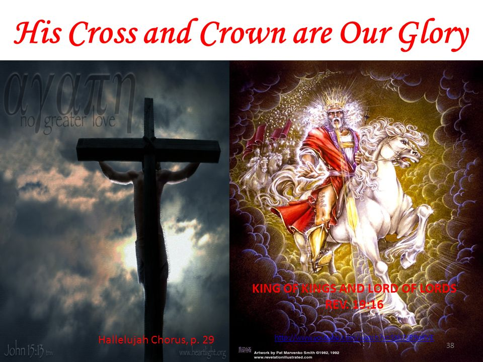 His Cross and Crown are Our Glory 38 http://www.youtube.com/watch?v=SXh7JR9oKVE KING OF KINGS AND LORD OF LORDS REV. 19:16 Hallelujah Chorus, p. 29