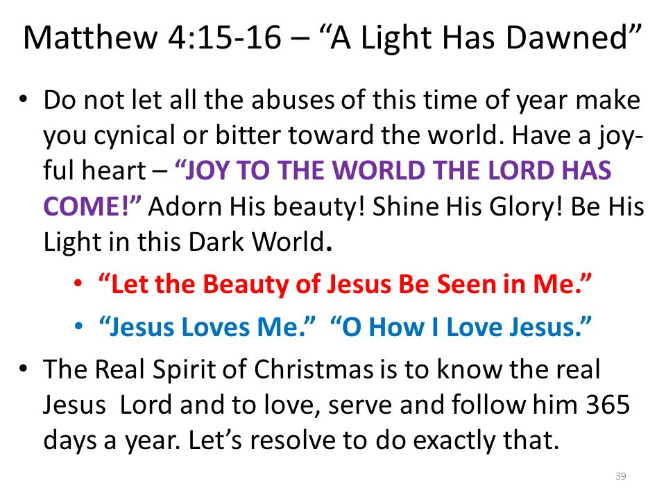 Matthew 4:15-16 – A Light Has Dawned Do not let all the abuses of this time of year make you cynical or bitter toward the world. Have a joy- ful heart
