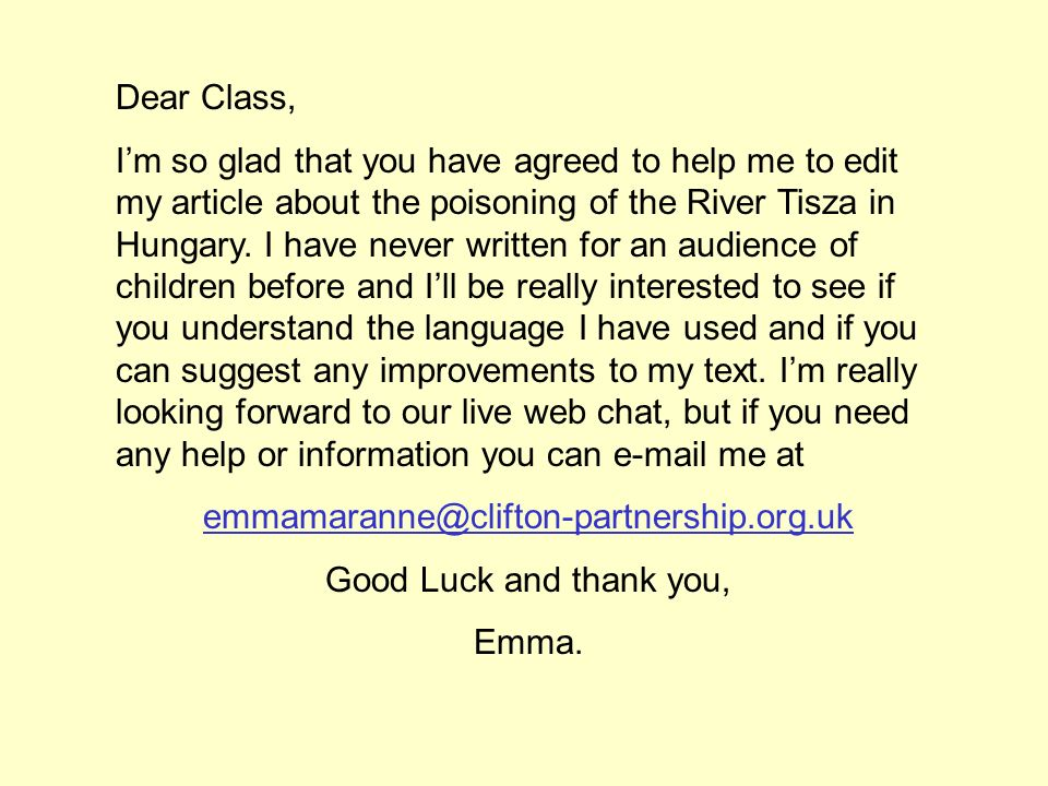 Dear Class, Im so glad that you have agreed to help me to edit my article about the poisoning of the River Tisza in Hungary. I have never written for