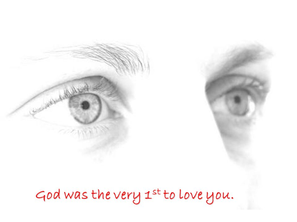 God was the very 1 st to love you.