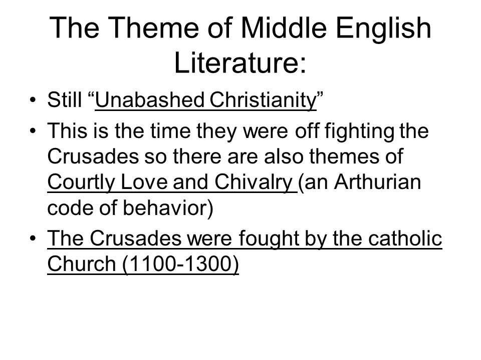 The Theme of Middle English Literature: Still Unabashed Christianity This is the time they were off fighting the Crusades so there are also themes of