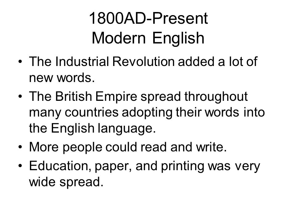 1800AD-Present Modern English The Industrial Revolution added a lot of new words. The British Empire spread throughout many countries adopting their w