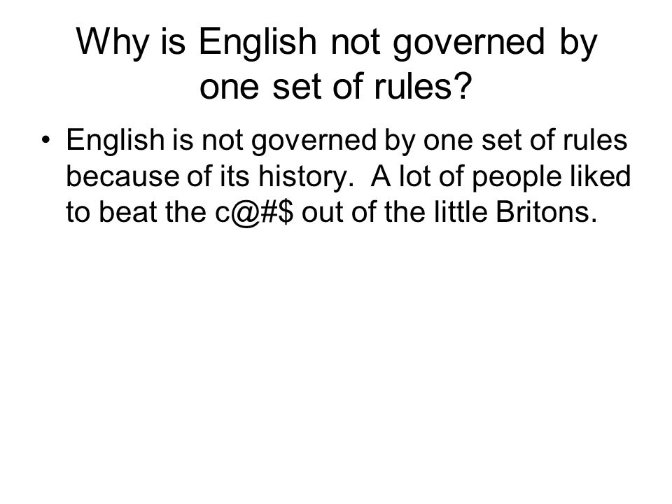 Why is English not governed by one set of rules? English is not governed by one set of rules because of its history. A lot of people liked to beat the
