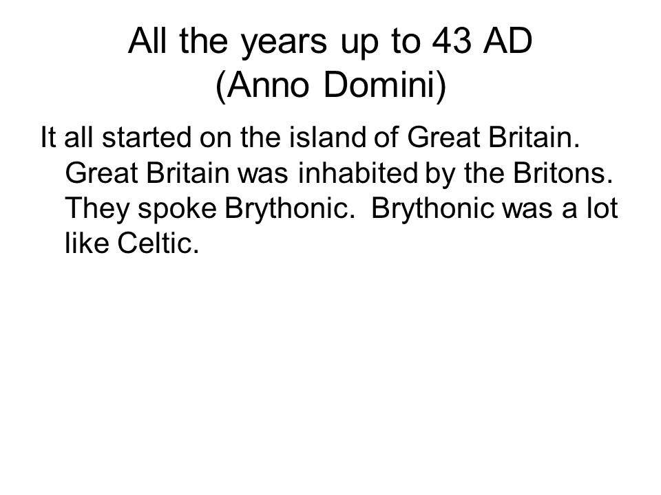 All the years up to 43 AD (Anno Domini) It all started on the island of Great Britain. Great Britain was inhabited by the Britons. They spoke Brythoni
