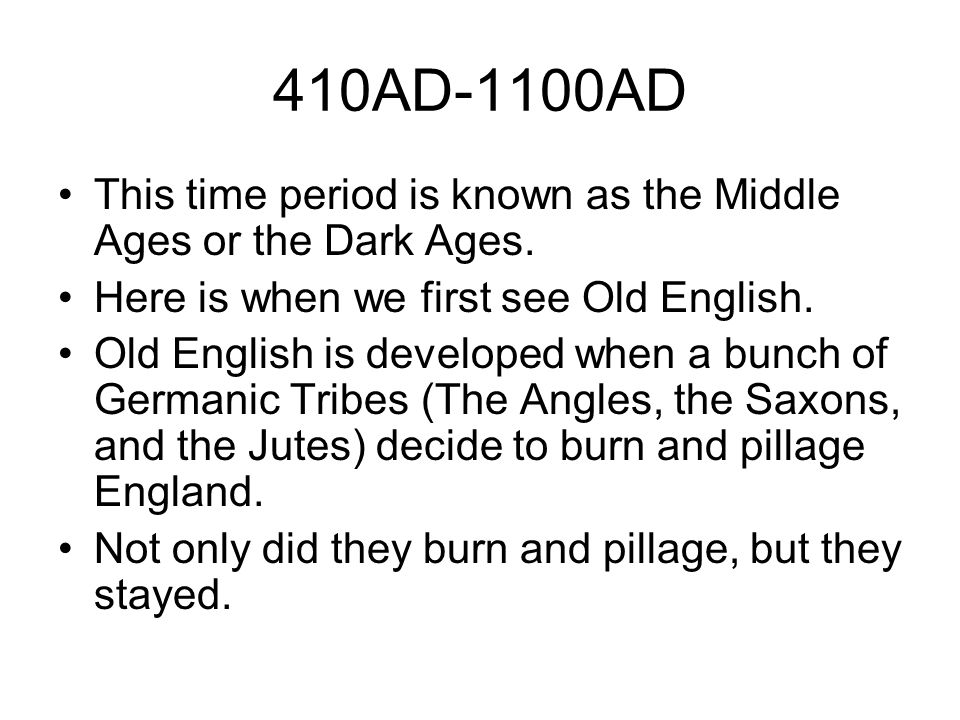 410AD-1100AD This time period is known as the Middle Ages or the Dark Ages. Here is when we first see Old English. Old English is developed when a bun