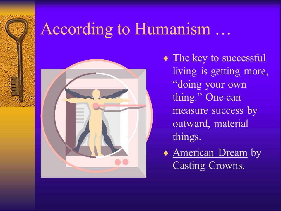 According to Humanism … The key to successful living is getting more, doing your own thing. One can measure success by outward, material things. Ameri