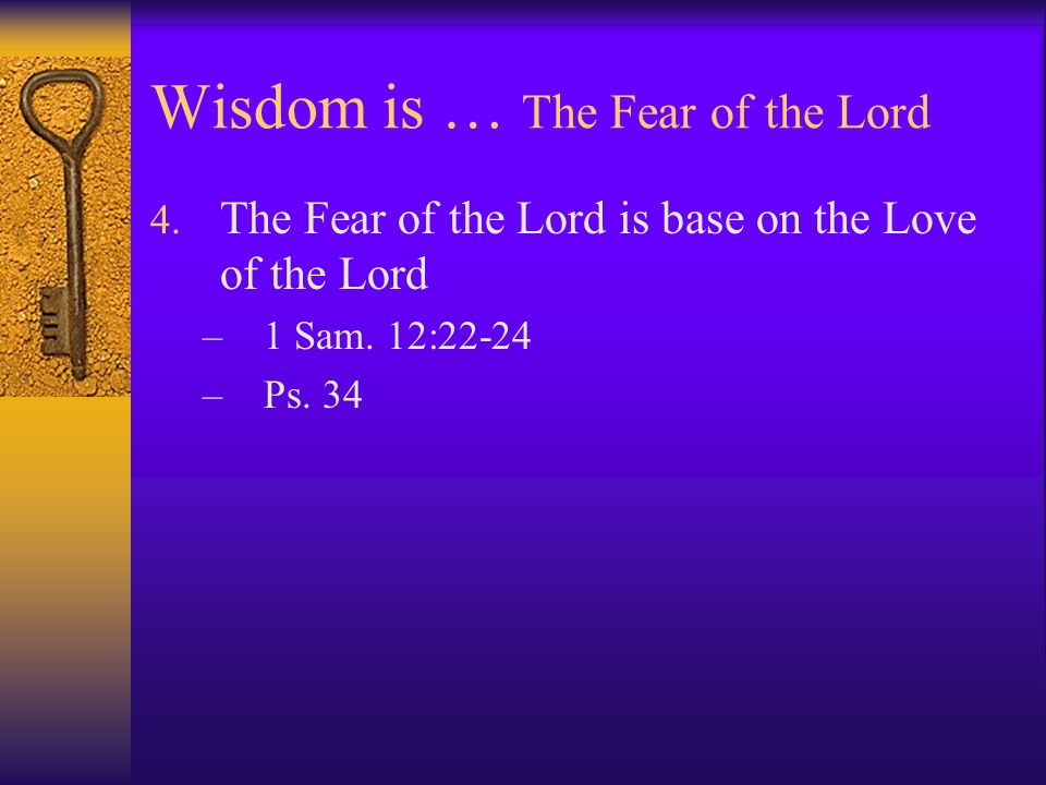 Wisdom is … The Fear of the Lord 4. The Fear of the Lord is base on the Love of the Lord –1 Sam. 12:22-24 –Ps. 34