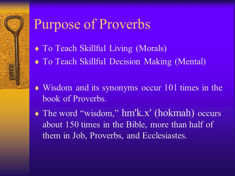 Purpose of Proverbs To Teach Skillful Living (Morals) To Teach Skillful Decision Making (Mental) Wisdom and its synonyms occur 101 times in the book o